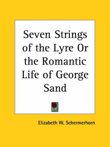 Seven Strings of the Lyre or the Romantic Life of George Sand by Elizabeth W. Schermerhorn