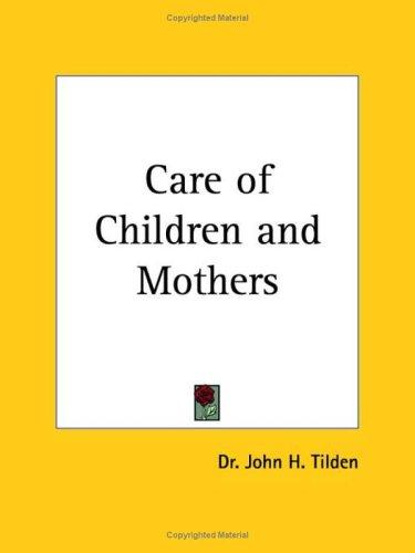 Care of Children and Mothers by J. H. Tilden
