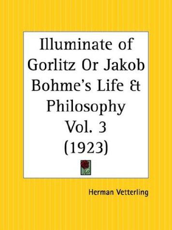 Illuminate of Gorlitz or Jakob Bohme's Life and Philosophy, Part 1 by Herman Vetterling