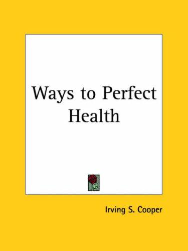 Ways to Perfect Health by Irving S. Cooper