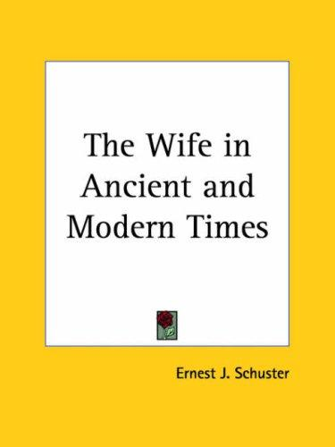 The Wife in Ancient and Modern Times by Ernest J. Schuster