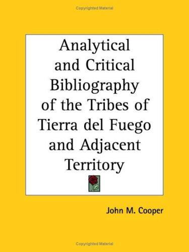 Analytical and Critical Bibliography of the Tribes of Tierra del Fuego and Adjacent Territory by John M. Cooper