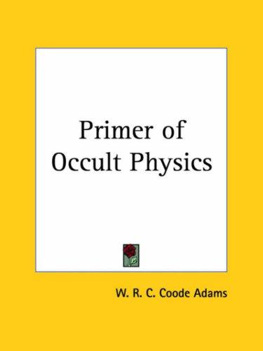 A primer of occult physics by W. R. C. Coode Adams