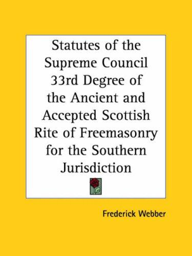 Statutes of the Supreme Council 33rd Degree of the Ancient and Accepted Scottish Rite of Freemasonry for the Southern Jurisdiction by Frederick Webber