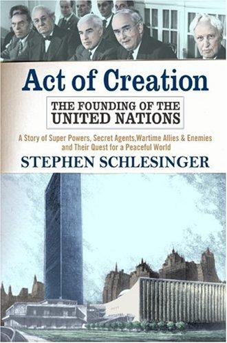 Act of Creation: The Founding of the United Nations  by Stephen C. Schlesinger