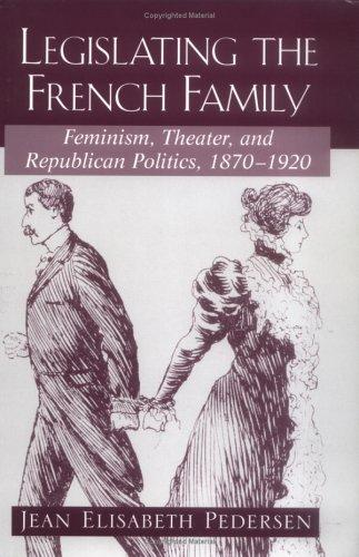 Legislating the French Family: Feminism, Theater, and Republican Politics by Jean Elisabeth Pedersen