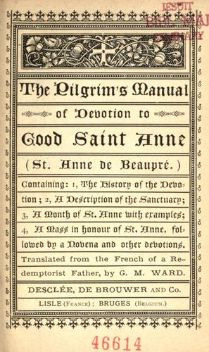 The pilgrim's manual of devotion to good Saint Anne, St. Anne de Beaupré by translated from the French of a Redemptionist Father by G.M. Ward.