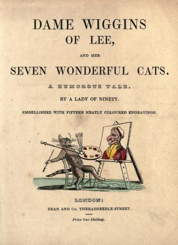 Dame Wiggins of Lee, and her seven wonderful cats by by a lady of ninety ; embellished with fifteen neatly coloured engravings.
