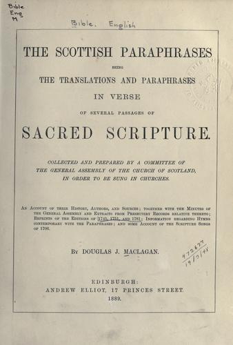 The Scottish paraphrases by collected and prepared by a committee of the General Assembly of the Church of Scotland in order to be sung in churches; an account of their history, authors, and sources, together with the minutes of the General Assembly and extracts from Presbytery records relative thereto; reprints of the editions of 1745, 1751, and 1781; information regarding hymns contemporary with the paraphrases, and some account of the Scripture Songs of 1706, by Douglas J. MacLagan.