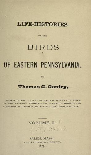 Life-histories of the birds of eastern Pennsylvania by Thomas G. Gentry